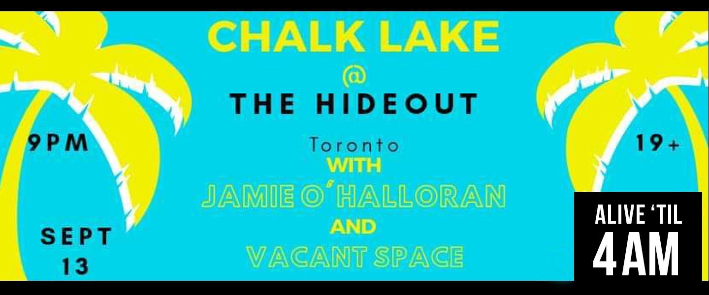 Join Chalk Lake and Special guests Jamie O'Halloran and Vacant Space as we close out the Summer with some indie rock vibes at The Hideout Toronto.  Doors @ 8pm  Vacant Space 9pm Jamie O'Halloran 10p Chalk Lake 11pm  $10 cover 19+