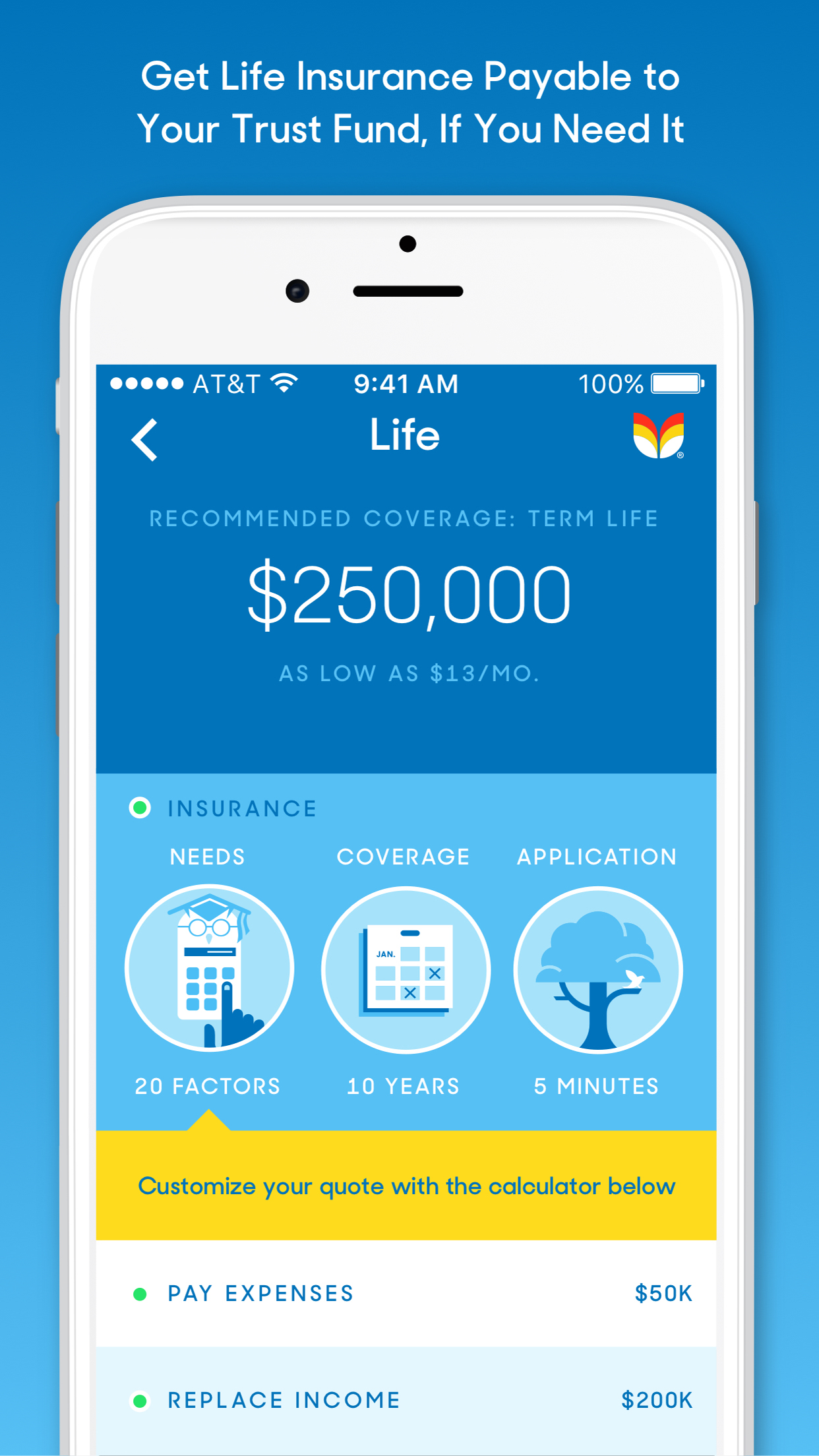 Life: - This section of the app enables users to purchase affordable, term life insurance to help users fund their trust someday, and help their family members cover bills, pay off a mortgage, or provide for children's future college expenses.Tomorrow helps calculate the right amount of coverage users need based on information already provided in the app.Twenty-year policies start at about $13-$14 per month for a $250,000 payout*.Tomorrow is licensed to offer life insurance in all 50 states from A-rated insurance companies, including Protective Life Insurance Company, Prudential Financial, American International Group (AIG), Mutual of Omaha, and others.