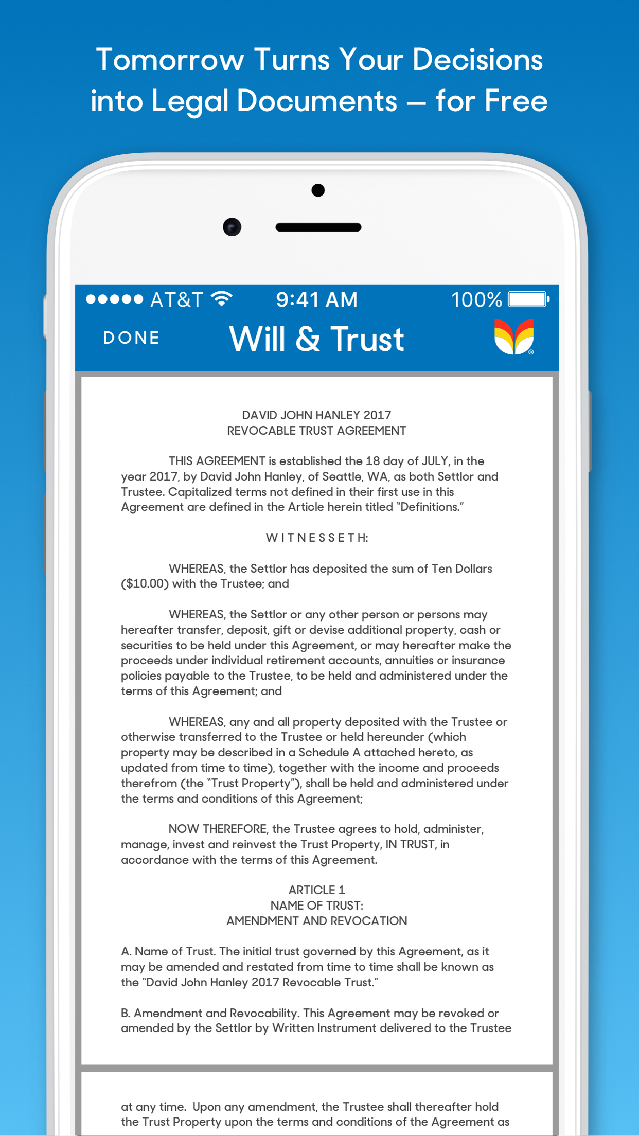 Will & Trust: - Tomorrow turns important life decisions into legit legal documents, sent as a custom PDF file for users to sign, with instructions on how to make them legally binding.Beyond a will, users are asked to decide how they want to distribute financial assets placed in their very own trust – which, contrary to popular opinion, is not just for the rich.Unlike a will, trusts are not public documents. They keep belongings and financial assets private, can be used to spread out payments for children's future expenses (i.e., college, weddings, etc.), reduce the hassle and cost of probate court for loved ones, protect assets while alive but incapacitated, and protect against variances in state laws when people move.Tomorrow's wills and trusts are offered and legally compliant in every state except Alaska, Louisiana, and North Carolina.These sophisticated, state-specific docs are versatile enough to work for those on a tight budget to millionaires; single or married; blended or LGBTQ families; and more.Best of all, they can be changed and updated anytime, at no cost, unlike conventional methods which require costly lawyer visits.
