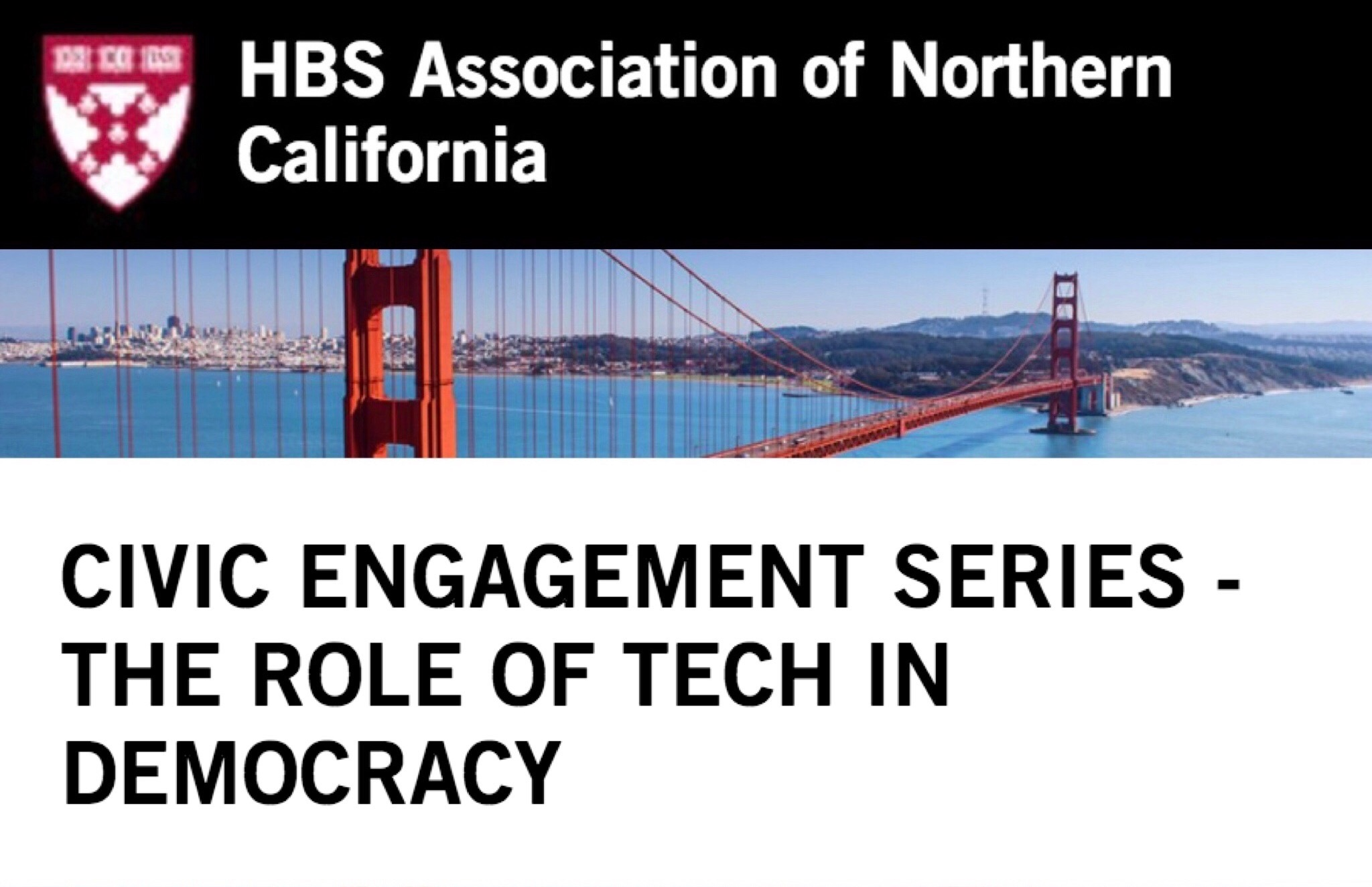 HBSA/NC Civic Engagement Series: The Role of Tech in Democracy - October 3rd, 2018, 6pm @ Morrison & Foerster LLP, San FranciscoThe Harvard Business School Association of Northern California presented an expert panel including Gisel Kordestani (CEO of Crowdpac), Minnie Ingersoll (COO of Code for America), and Steph Hannon (CPO of Strava & former CTO of the Hillary Clinton campaign). Shireen Santosham (CIO, City of San Jose), moderated the discussion around the emerging focus on civic tech and how it will continue to shape the way people engage with government and each other.