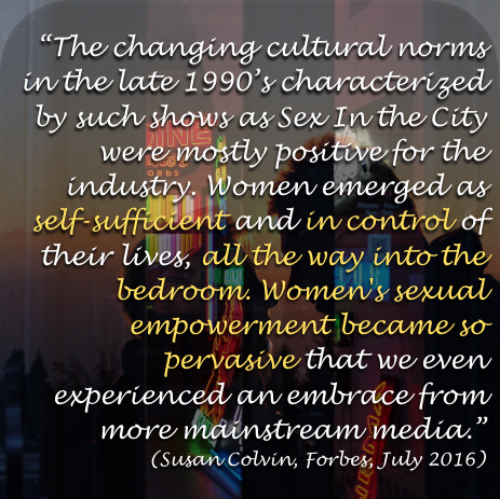 """""""The changing cultural norms in the late 1990's characterized by such shows as Sex In the City were mostly positive for the industry. Women emerged as self-sufficient and in control of their lives, all the way into the bedroom. Women's sexual empowerment became so pervasive that we even experienced an embrace from more mainstream media."""" (Susan Colvin,  Forbes , July 2016)"""