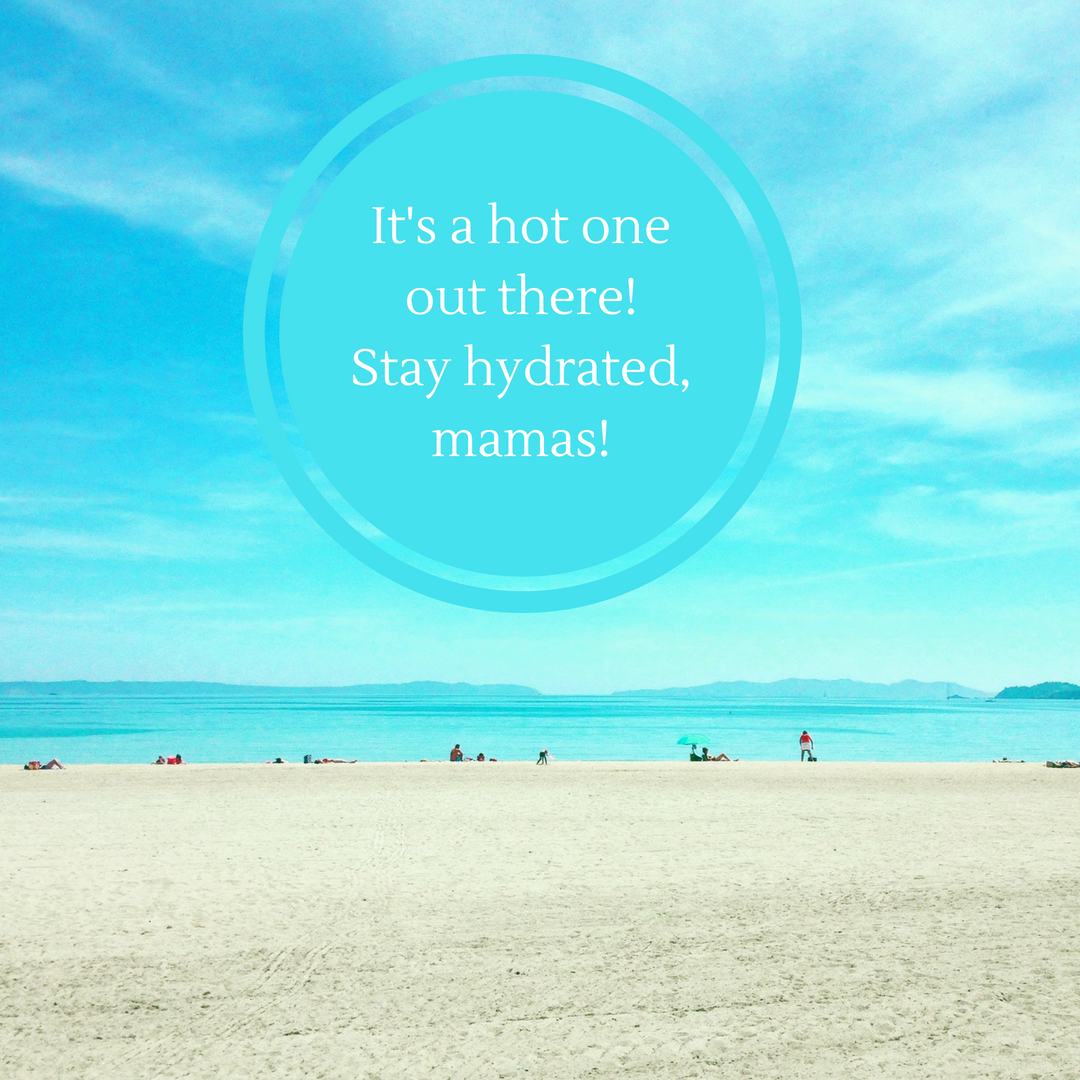 It's a hot one out there! Stay hydrated mamas!.png