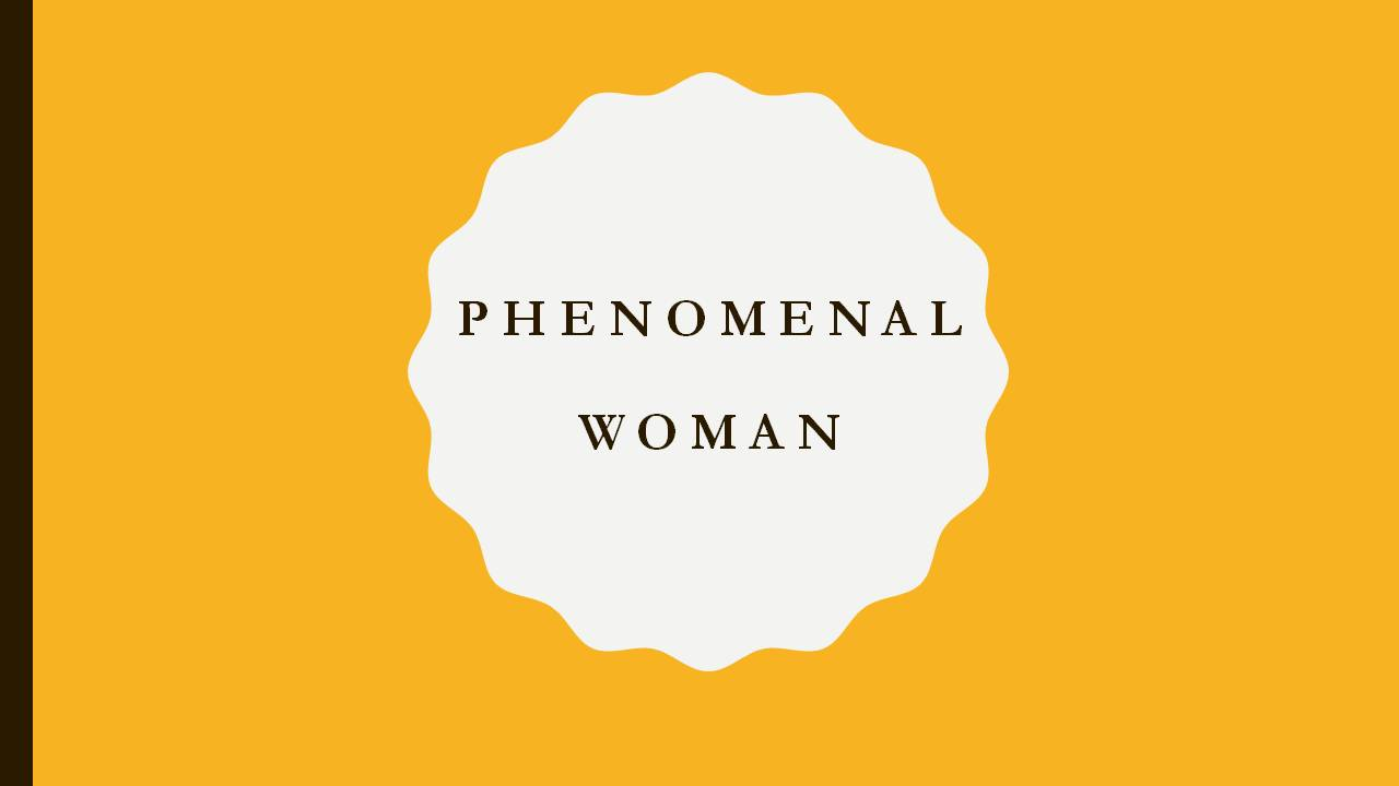 Phenomenal Woman (Social Development) (Culture/History/Arts/Literature)   Purpose: Identify the role of women throughout history literally, metaphorically and in comparison to the current depiction of the female today. Through these avenues identify the influence and power women naturally possess and ways to tap into it.