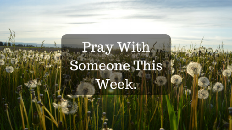 Pray with someone this week.