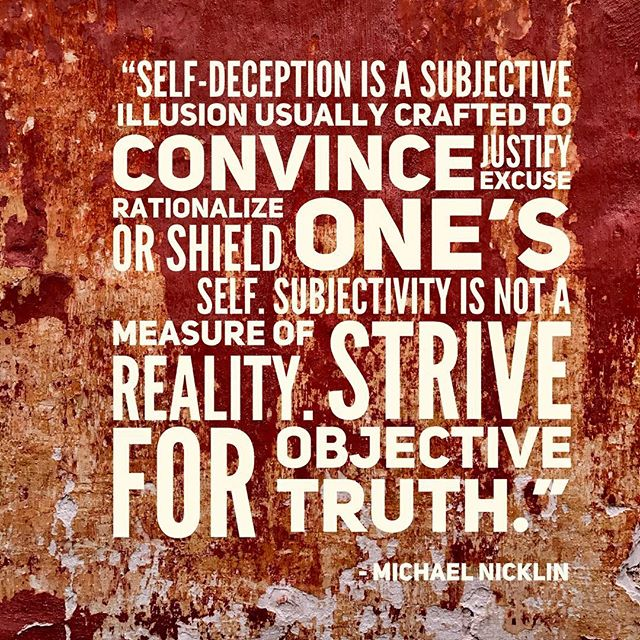 """Self-deception is a subjective illusion usually crafted to convince, justify, excuse, rationalize, or shield one's self.  Subjectivity is not a measure of reality. Strive for objective truth."" - Michael Nicklin"