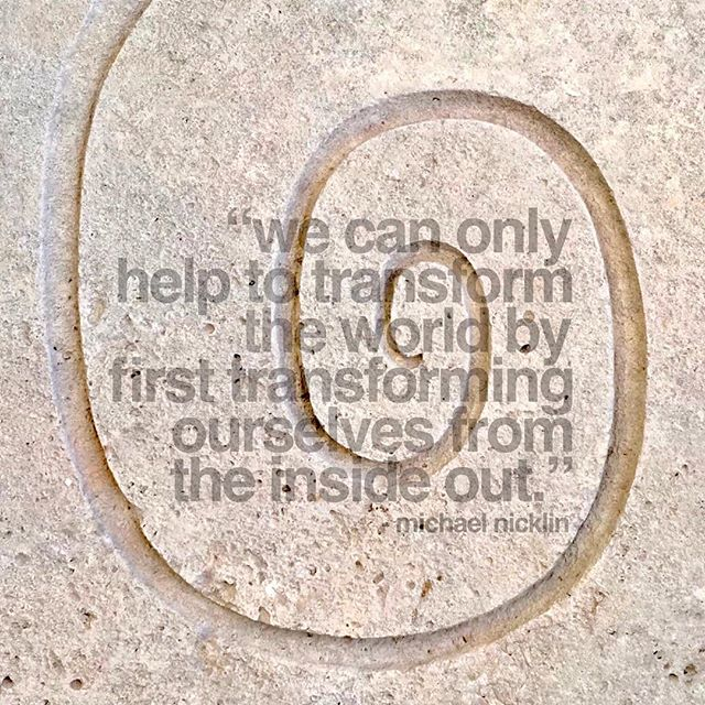 """""""We can only help to transform the world by first transforming ourselves from the inside out."""" -Michael Nicklin"""