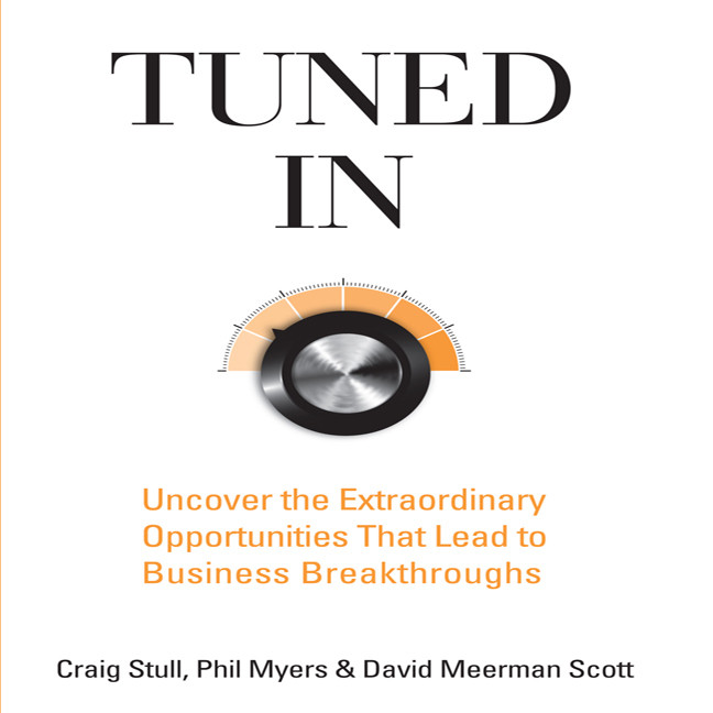Tuned In: Uncover the Extraordinary Opportunities That Lead to Business Breakthroughs by Craig Stull, Phil Myers, David Meerman Scott