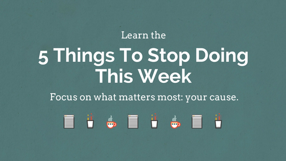 Learn the 5 Things To Stop Doing This Week to Focus on What Matters Most: Your Cause