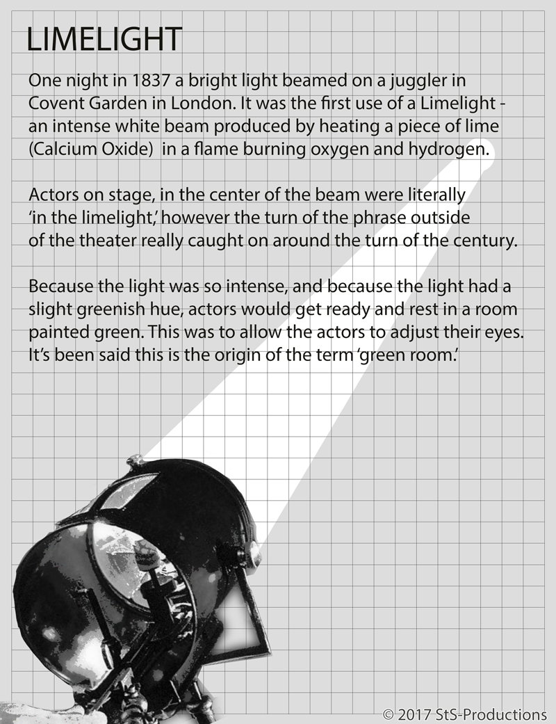 One night in 1837 a bright light beamed on a juggler in Covent Garden in London. It was the first use of a Limelight - an intense white beam produced by heating a piece of lime (Calcium Oxide)  in a flame burning oxygen and hydrogen.    First discovered in the 1820's by Goldsworthy Gurney, and demonstrated by Michael Faraday, the application of the light was brought to land surveying by Sir Thomas Drummond. By 1856 limelights were used at Fort Sumter at the beginning of the Civil War, and during the night construction of the Brooklyn Bridge. The first theatrical installation was put to use in London's Princesses Theater.     Operators would sit on bladders of oxygen and shift their weight to control the pressure. Not unlike a bagpipe of light? Not surprisingly, accidents were common. London's Drury Lane Theater burnt to the ground after a bag burst.    Actors on stage, in the center of the beam were literally 'in the limelight,' however the turn of the phrase outside of the theater really caught on around the turn of the century.    Because the light was so intense, and because (reportedly) the light had a slight greenish hue, actors would get ready and rest in a room painted green. This was to allow the actors to adjust their eyes. It's been said this is the origin of the term 'green room.' Although other sources say that 'green' is the area of grass where actors would wait to go on stage, the term is still used for the talent preparation room to this day in theater and television production.