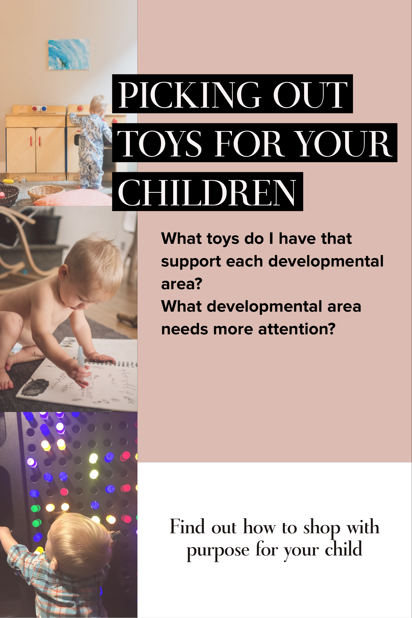 Think to yourself these two questions:  What toys/activities do I have that would support these developmental areas?  What developmental areas does my child need particular attention?  Rules of Thumb:  Toys that use more senses, will generally support more development.  Toys that have more than one use or purse will support more development.  Toys can serve multiple developmental areas at the same time.
