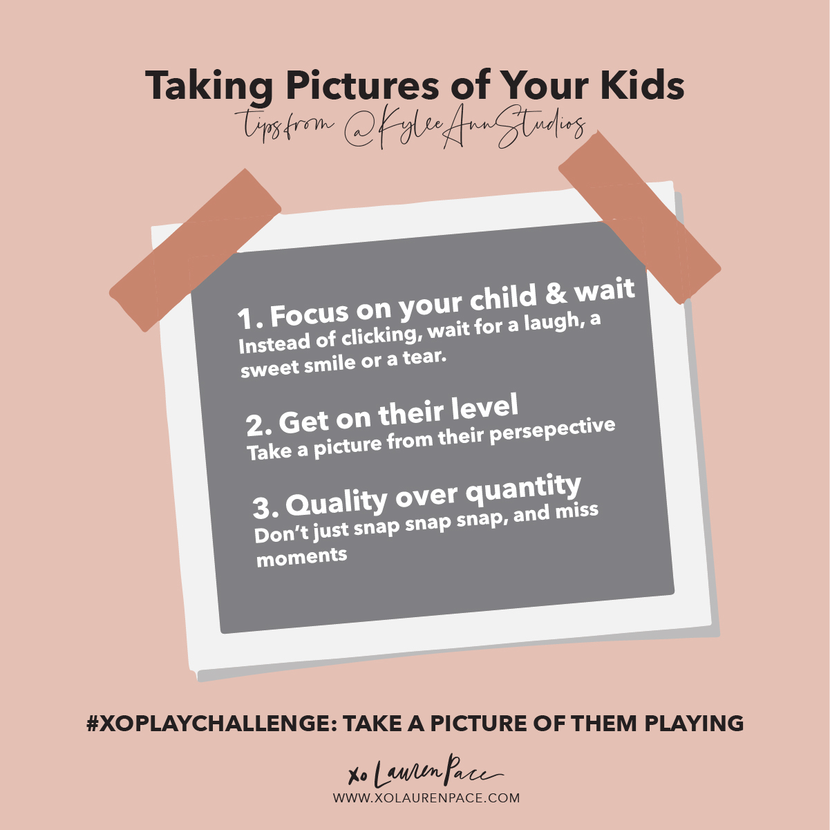 When you put so much focus on PLAY and this time where you played together... you are emphasizing what you value...and this means a LOT to them. When your kids see you take pictures of your dinner plate, or their baby sister… they realize what makes you excited. Today, point the camera at the little things.