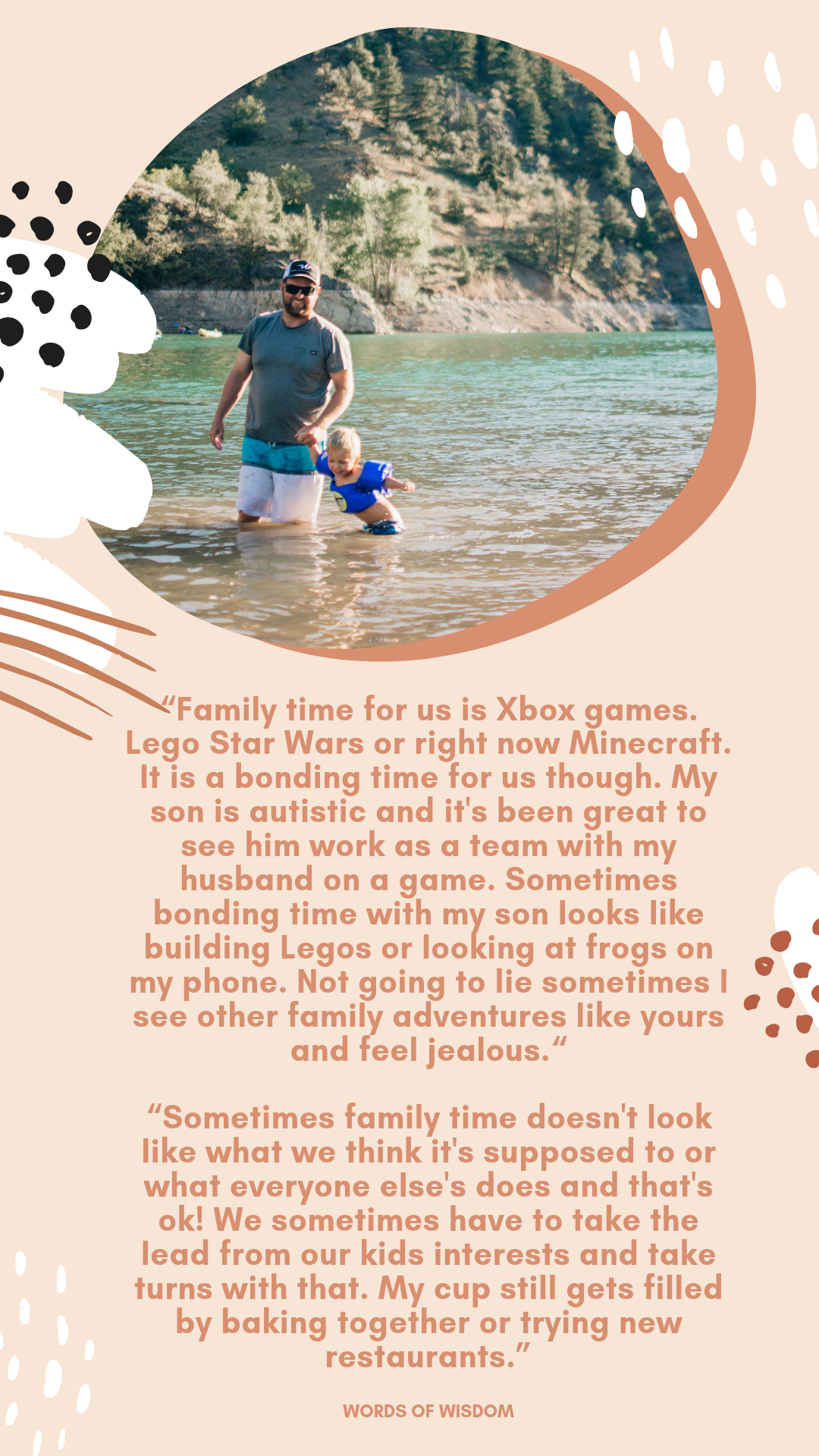 """""""Family time for us is Xbox games. Lego Star Wars or right now Minecraft. It is a bonding time for us though. My son is autistic and it's been great to see him work as a team with my husband on a game. Sometimes bonding time with my son looks like building Legos or looking at frogs on my phone. Not going to lie sometimes I see other family adventures like yours and feel jealous.""""  """"Sometimes family time doesn't look like what we think it's supposed to or what everyone else's does and that's ok! We sometimes have to take the lead from our kids interests and take turns with that. My cup still gets filled by baking together or trying new restaurants.�"""