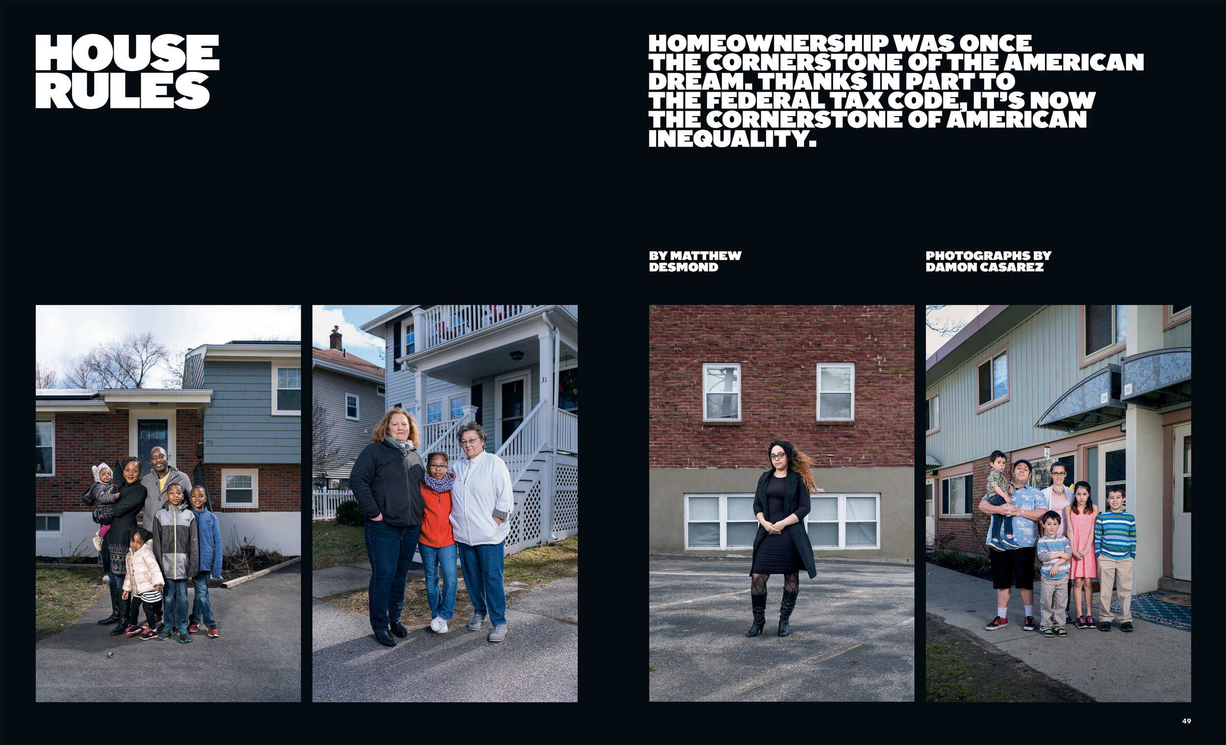 "Almost a decade removed from the foreclosure crisis that began in 2008, the United States is facing one of the worst affordable-housing shortages in generations. The standard of ""affordable"" housing is that which costs roughly 30 percent or less of a family's income. Because of rising housing costs and stagnant wages, slightly more than half of all poor renting families in the country spend more than 50 percent of their income on housing costs, and at least one in four spends more than 70 percent. Yet America's national housing policy gives affluent homeowners large benefits; middle-class homeowners, smaller benefits; and most renters, who are disproportionately poor, nothing. It is difficult to think of another social policy that more successfully multiplies America's inequality in such a sweeping fashion."
