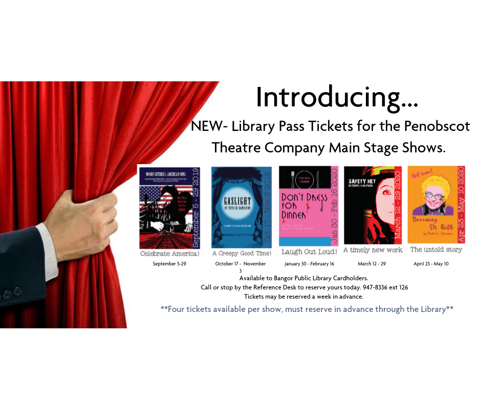 We are excited to announce that we are now able to offer a four seat Library Pass for each performance of the main shows of the   Penobscot Theater   for the 2019-2020 season! Tickets are available one week at a time.  Tickets will be available for:     Woody Gutherie's American Song  , Sept 5 - 29, 2019    Gaslight  , Oct 17 - Nov 3, 2019    Don't Dress for Dinner  , Jan 30 - Feb 16, 2020    Safety Net  , March 12 - 29, 2020    Becoming Dr. Ruth  , April 23 - May 10, 2020  Call or visit the Reference Desk at the Library to reserve your tickets, 947-8336 ext 126. Tickets will be held at Will Call at the theater the night of the performance. You must be a Bangor Public Library cardholder.