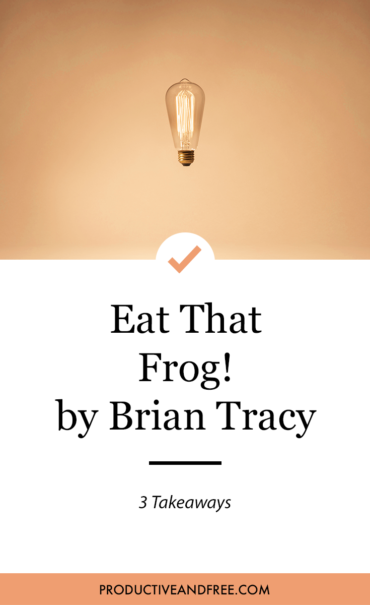 Eat That Frog! by Brian Tracy | 3 Takeaways