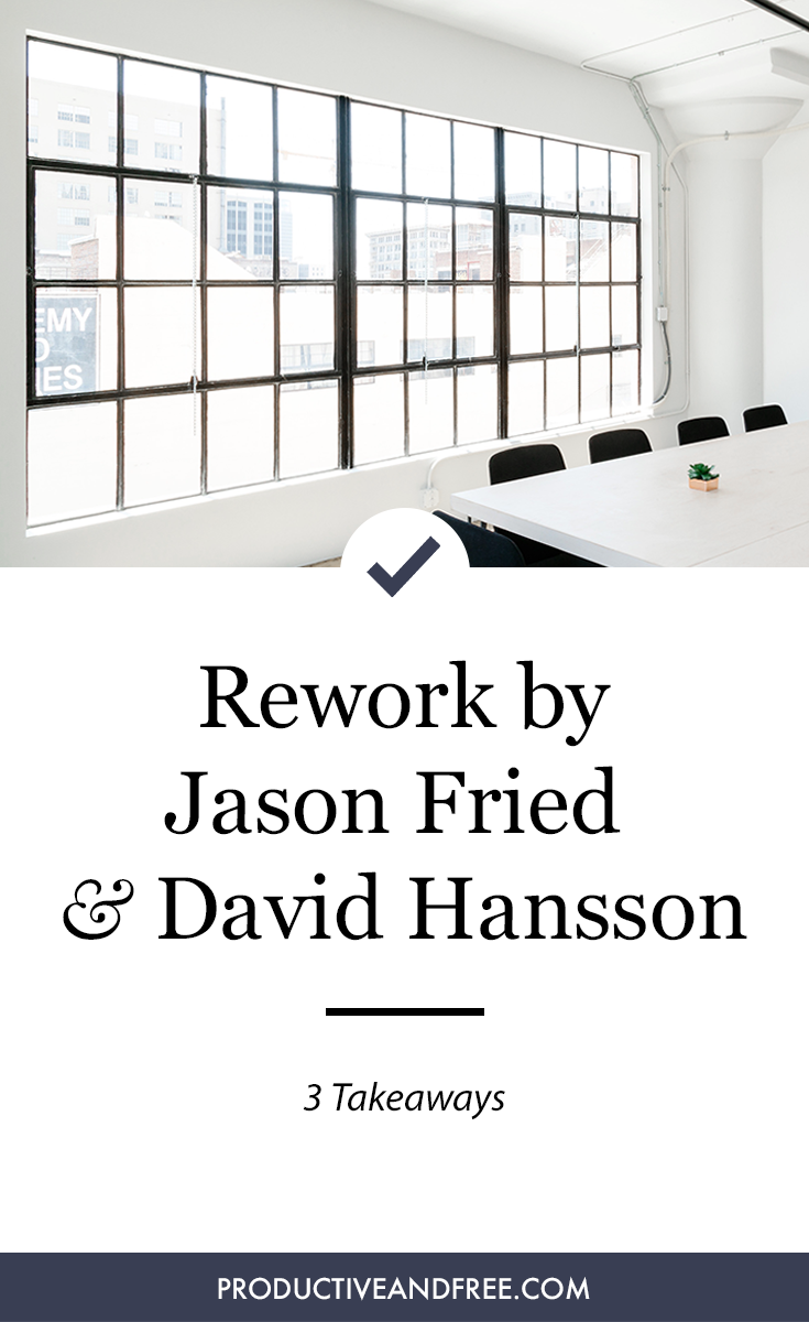 Rework by Fried and Hansson - 3 Takeaways | ProductiveandFree.com