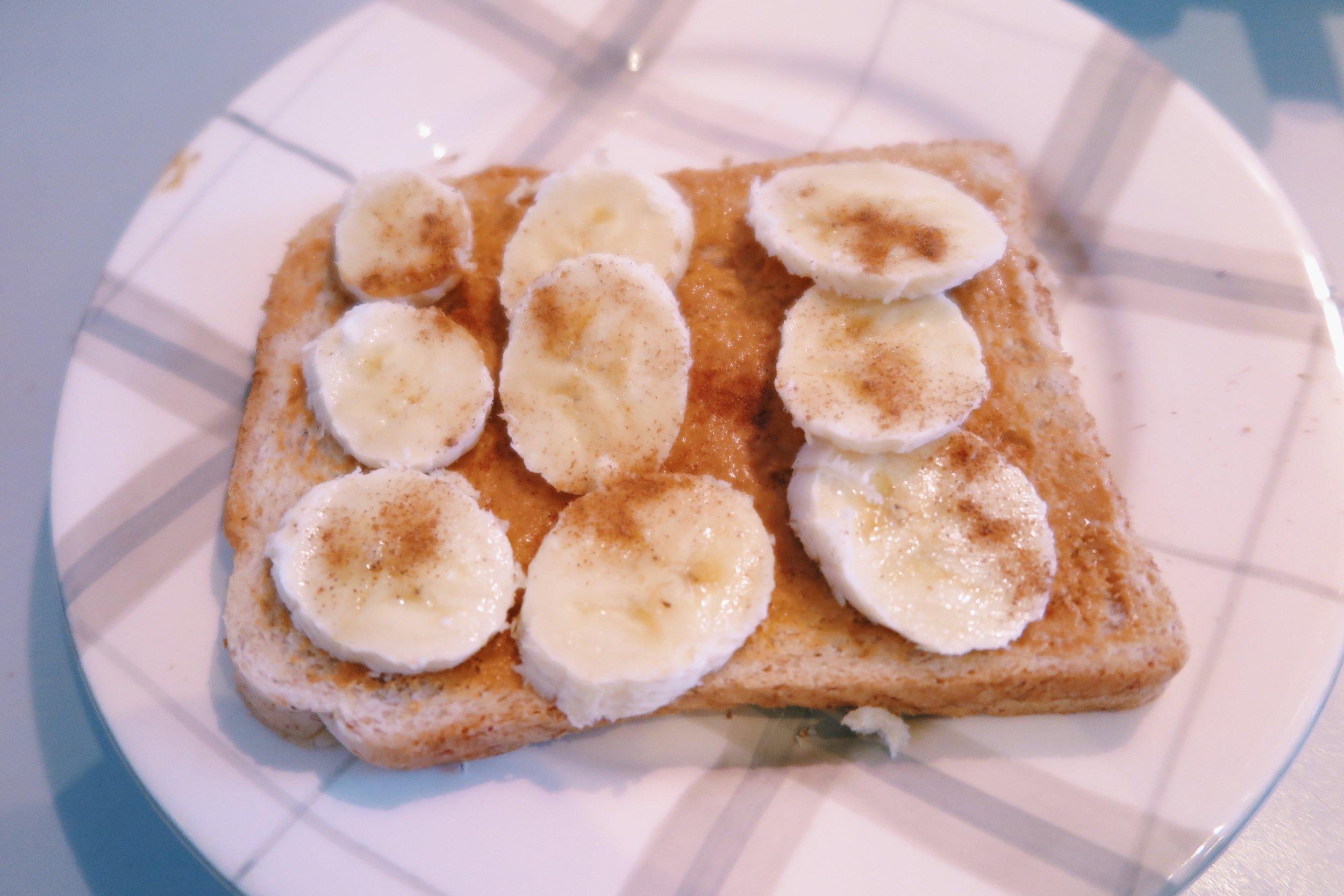 1.  Bread + peanut butter + sliced banana + cinnamon