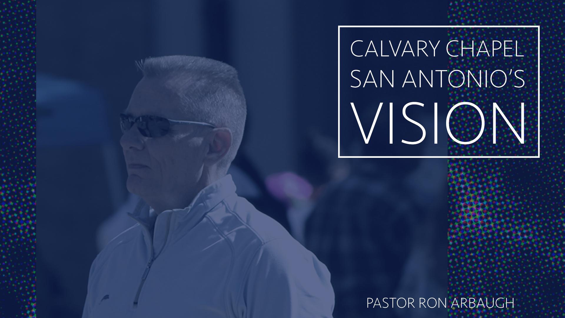 CALVARY CHAPEL OF SAN ANTONIO'S VISION. PASTOR RON ARBAUGH