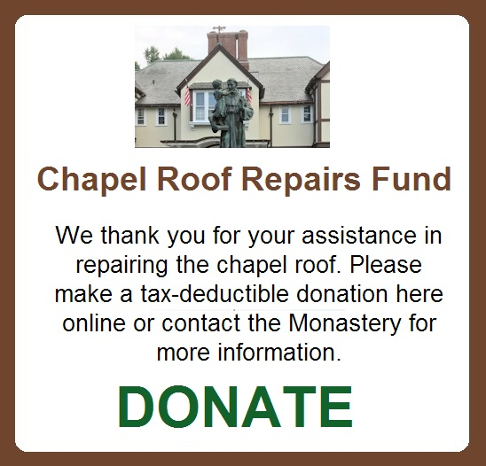 Chapel roof repairs fund - The monastery welcomes thousands of visitors to the grounds and the chapel every year. Recently there have been leakages at times during Mass. We ask for your assistance to help us repair the chapel roof so that we may continue to provide services to the community and visitors. Thank you for your support.