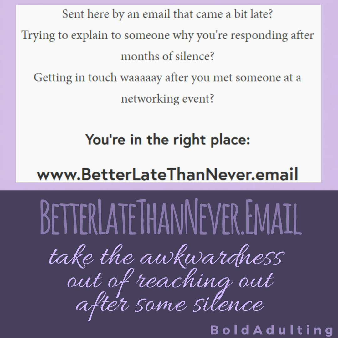 If you aren't responding to someone because you feel it's already been too long, you can use  BetterLateThanNever.email  to quickly address the fact that it's been a while. Then launch right into what you want to discuss. A little awkwardness is totally worth it so always follow back up!