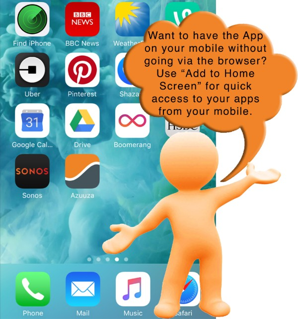 Want to have the app on your mobile without going via the browser? Use 'add to home screen' for quick access to your apps from your mobile.