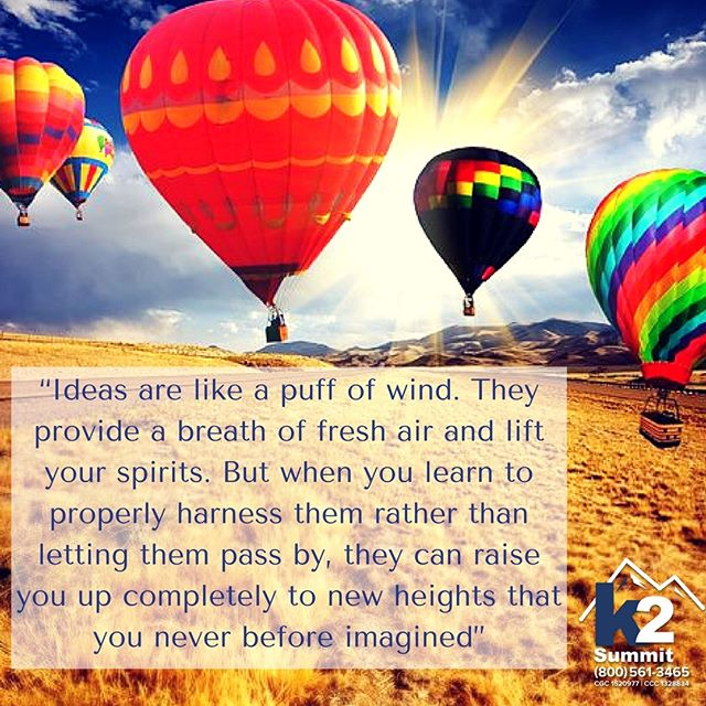 Ideas are like a puff of wind. As they occur, they provide a breath of fresh air and lift your spirits. But when you learn to properly harness them rather than letting them pass by, they can raise you up completely to new heights that you never before imagined. Where do your ideas take you? Happy International Ideas Month!  #k2summit #k2thesummit #roofing #rooftop #roofer #contractor #commercialroofing #ideas #internationalideasmonth #ideasmonth #innovation #wind #balloon #rise #soar #overcome #seizetheday #seizethemoment #greatideas #riseabove #chaseyourdreams #followyourheart #inspire #motivate #motivational #sundayquotes #dream #freshair #imagination #ideasmonth #internationalideasmonth