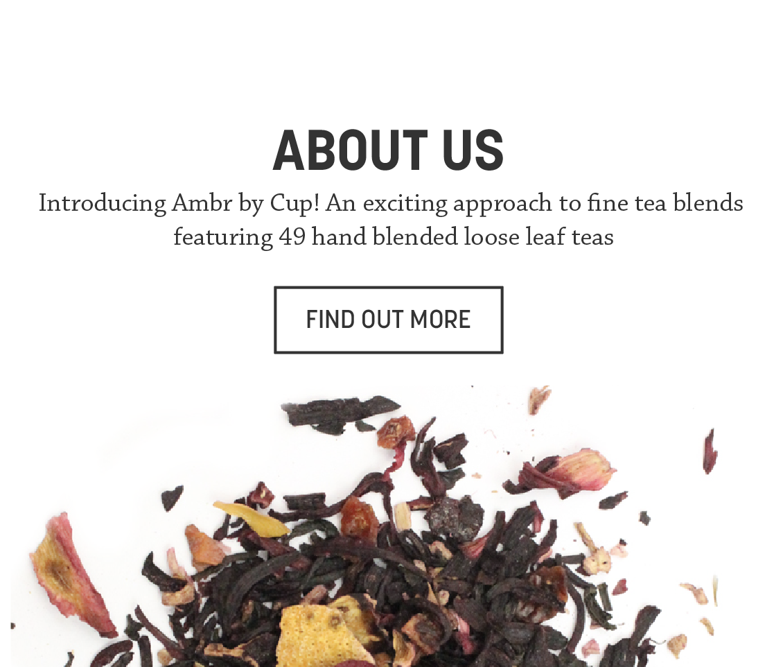 About Us  Introducing Ambr by Cup! An exciting approach to fine tea blends featuring