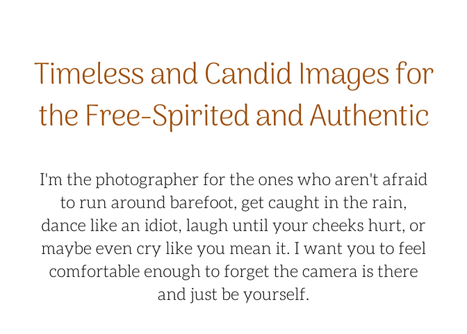 I'm the photographer for the free-spirited and authentic. For the ones who aren't afraid to run around barefoot, get caught in the rain, dance like an idiot, laugh until your cheeks hurt, or maybe even cry like you m.jpg