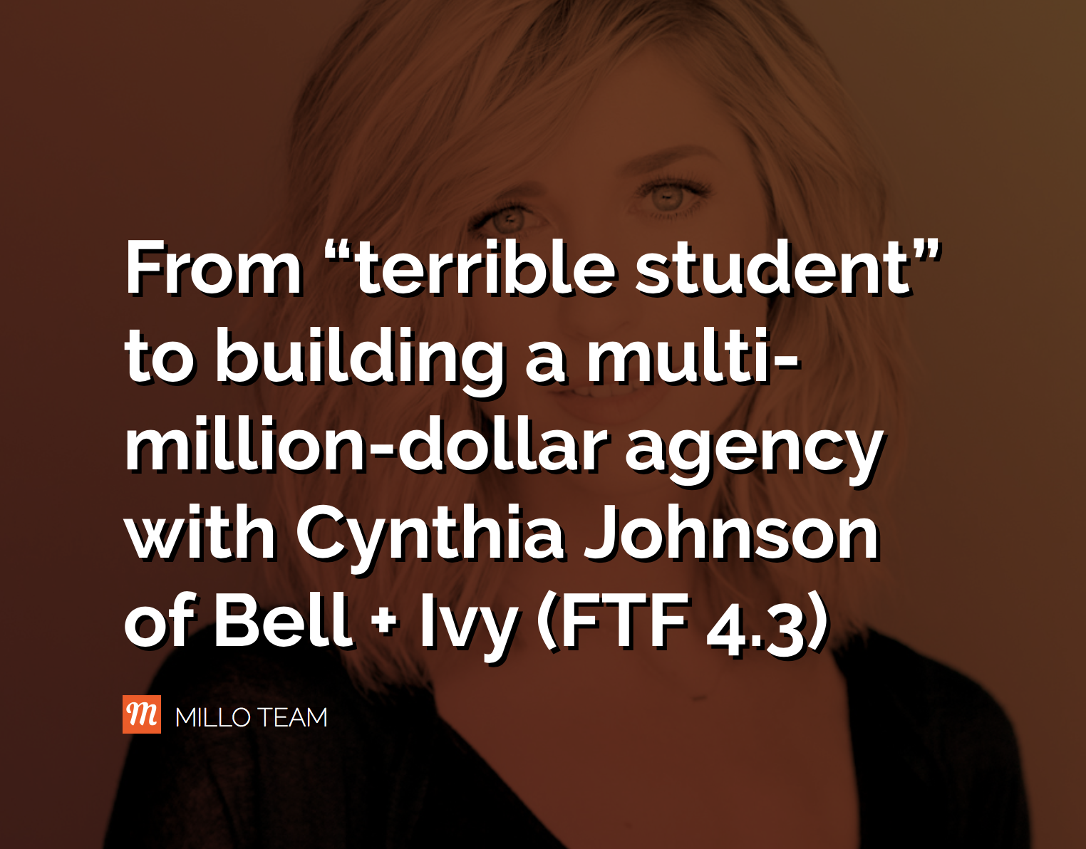 "From ""terrible student"" to building a multi-million-dollar agency with Cynthia Johnson of Bell + Ivy (FTF 4.3) - MILLO"