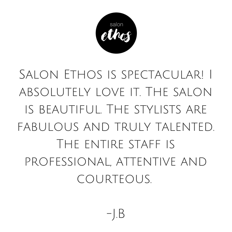 Copy of Review- WHITE_ Salon Ethos is spectacular! I absolutely love it. The salon is beautiful. The stylists are fabulous and truly talented. The entire staff is professional, attentive and courteous..png