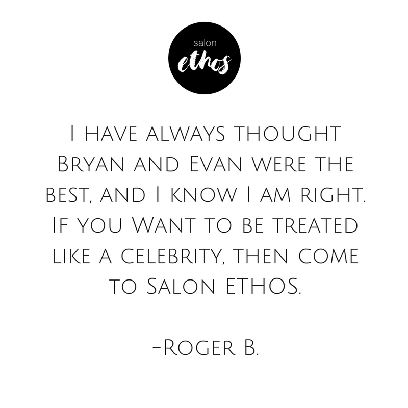 I have always thought Bryan and Evan were the best, and I know I am right. Want to be treated like a celebrity, then come to Ethos Salon..png