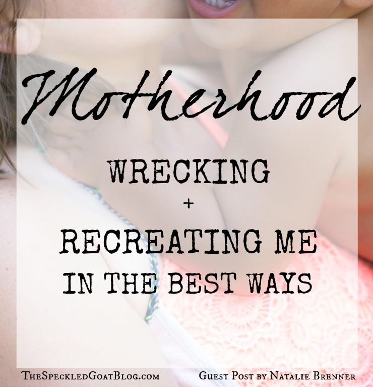 motherhood wrecking and recreating me in the best ways.jpg
