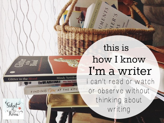 I can't read, watch, or observe without thinking about writing. That's how I know I'm a writer..jpg