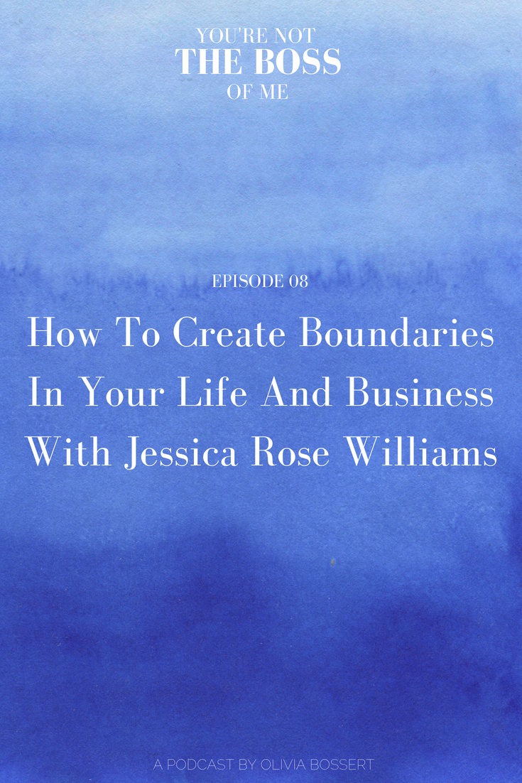 S1 Ep8: How To Create Firm Boundaries In Your Life And Business with Jessica Rose Williams // www.oliviabossert.com // youre not the boss of me podcast // olivia bossert photography // cornwall photographer // cornwall podcast // podcaster // minimalism // self care, business, blogging tips, how to start a blog, how to grow a blog, how to be a blogger, how to create boundaries, how to say no, how to create a workshop, how to host a workshop