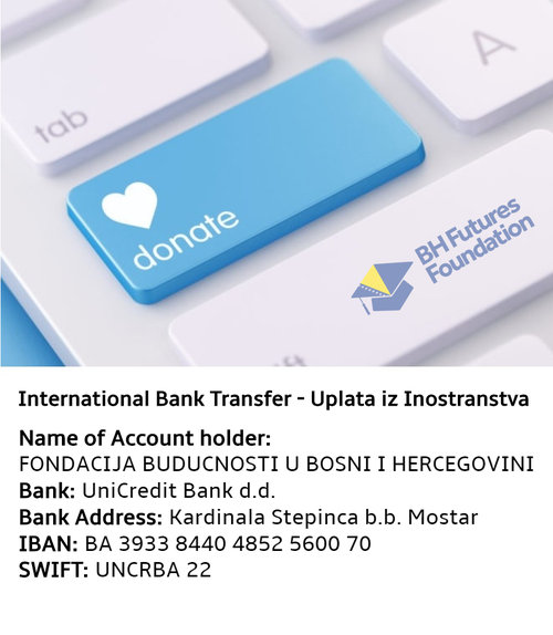Donation Information - Donors will be recognized in the Bosnia & Herzegovina Futures Foundation Annual Publication, if they contribute $50 or more, unless they wish to make their donation anonymously. All donations are tax deductible and an invoice can be issues to a company or individual by emailing the foundation.Individuals or organisations who wish to make significant donations can discuss with the board of directors opportunities for having a scholarship named. For more information about giving, please contact info @ bhfuturesfoundation.org
