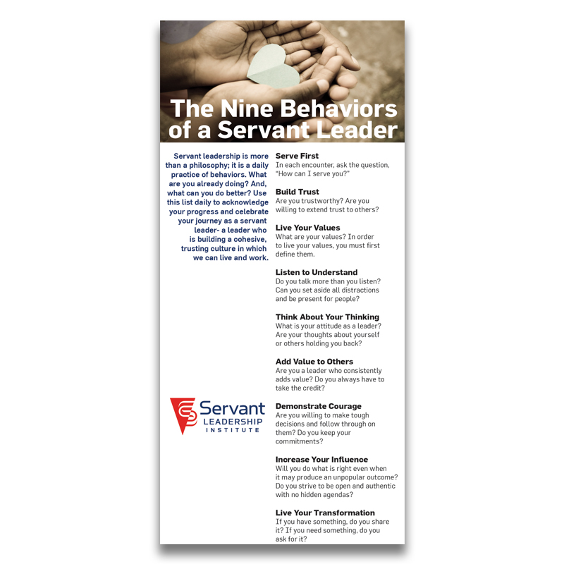 Nine Behaviors of a Servant Leader- 10 Pack - SLI's 9 behaviors were created for servant leaders to focus on throughout their day. Tack to your wall and review every day. Whether its serving first, building trust or adding value, focusing on these 9 SL behaviors is a game changer! Purchase a pack and share them with others too.