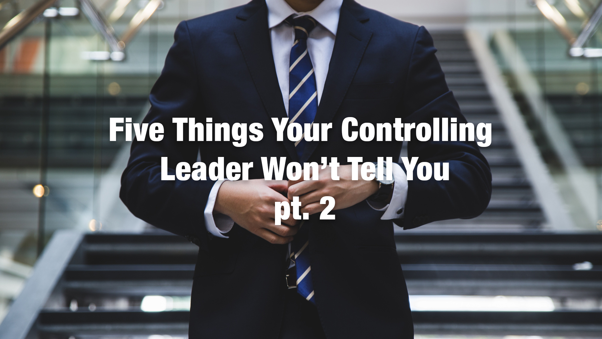 5 Things Your Controlling  Leader pt2 1920x1080.jpg