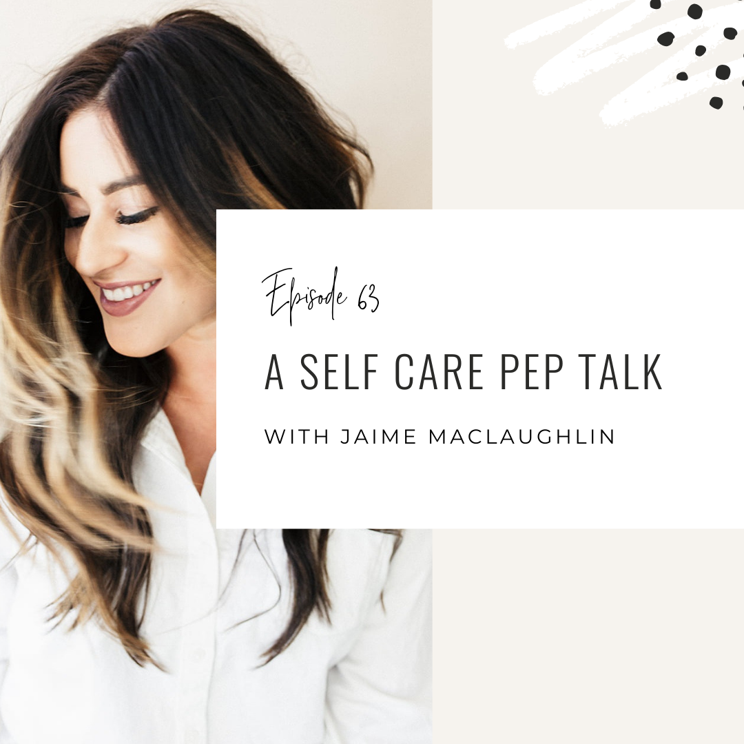 Ep. 63: A Self Care Pep Talk with Jaime MacLaughlin