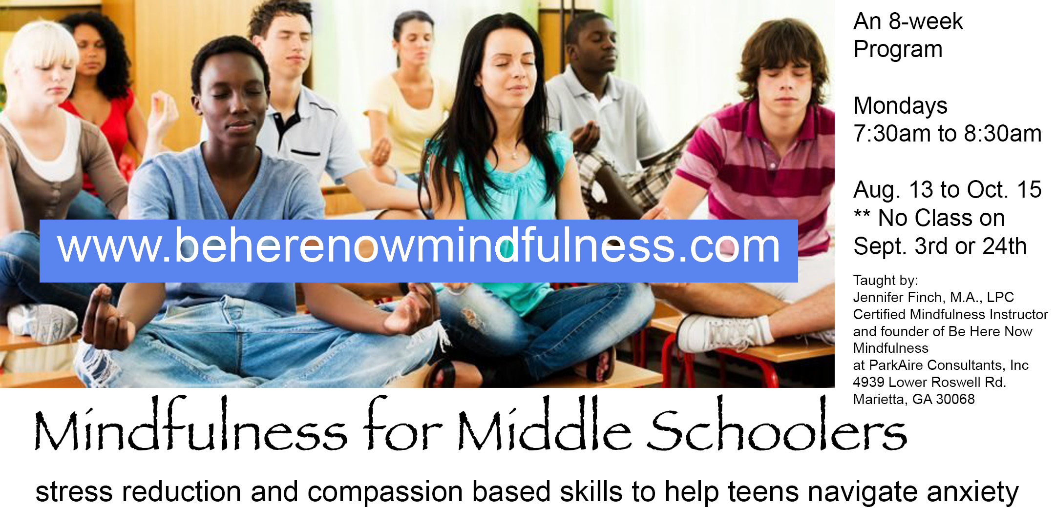 Mindfulness for Middle Schoolers **Before School - August 13th-October 15th Mondays7:30a.m. to 8:30 a.m.Where: ParkAire Consultants 4939 Lower Roswell Rd. Marietta, GA 30068Adolescents today need mindfulness more than ever. Give them the training that will enhance their wellbeing and help them flourish the way they were intended to in this world.There is a lot of research emerging about why mindfulness training in the morning is beneficial. It has the stickiness factor and sets kids off for their day on a calm, confident and focused path.This is an 8 week curriculum from the Mindfulness in Schools Project .b program. A researched based secularized mindfulness program for schools.To read more about why kids need mindfulness and about the .b curriculum click here: