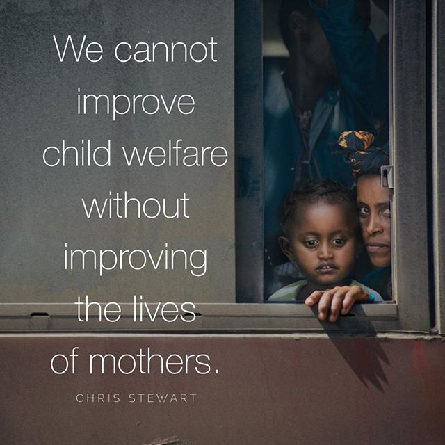 """""""We cannot improve child welfare with improving the lives of mothers."""" -Chris Stewart"""