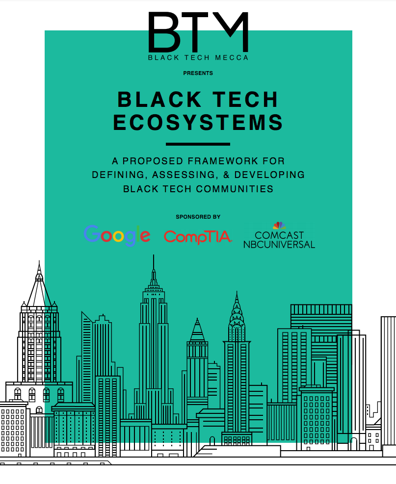 BLACK TECH ECOSYSTEMS: A FRAMEWORK FOR DEFINING, ASSESSING, & DEVELOPING BLACK TECH COMMUNITIES   This report provides data and a framework to assess the current state of Black tech ecosystems (BTE) in regions across the United States. It was produced as part of a collaborative research project between Black Tech Mecca leaders and staff, the State of the Black Tech Ecosystem (SBTE) advisory board, and the research team at the Nathalie P. Voorhees Center for Neighborhood and Community Improvement at the University of Illinois at Chicago.  BTM gives its sincere appreciation and acknowledgement to Leslie Page-Piper, past research director of BTM, for her pro-bono work in securing the Voorhees Center at UIC to perform this groundbreaking study on the black technology ecosystem. Her contribution of comparative analysis on prospective research entities and draft of the project scope of work for the Voorhees Center research team was very much appreciated.
