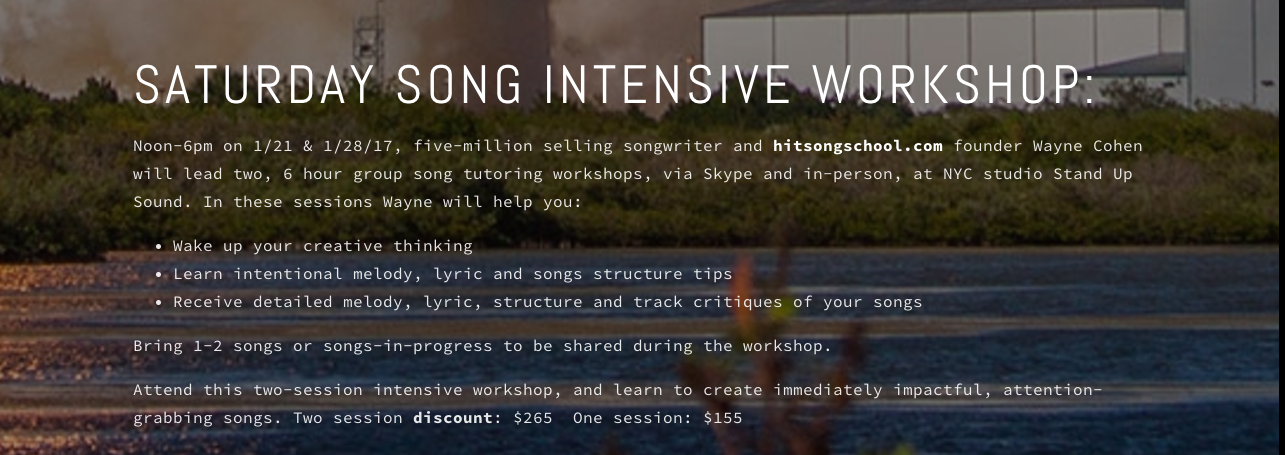 SATURDAY SONG INTENSIVE WORKSHOP:  Noon-6pm on 1/21 & 1/28/17, five-million selling songwriter and hitsongschool.com founder Wayne Cohen will lead two, 6 hour group song tutoring workshops, via Skype and in-person, at NYC studio Stand Up Sound. In these sessions Wayne will help you:  Wake up your creative thinking  Learn intentional melody, lyric and songs structure tips  Receive detailed melody, lyric, structure and track critiques of your songs  Bring 1-2 songs or songs-in-progress to be shared during the workshop.   Attend this two-session intensive workshop, and learn to create immediately impactful, attention-grabbing songs. Two session discount: $265 One session: $155  More details, here .  Contact Wayne, here .