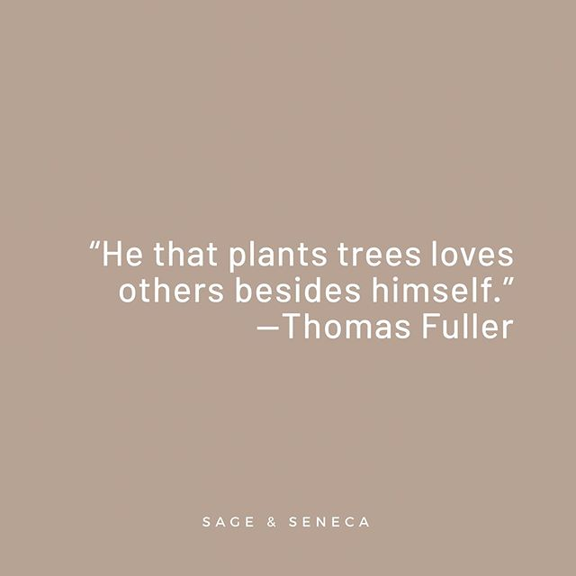 """""""He that plants trees loves others besides himself."""" —Thomas Fuller"""
