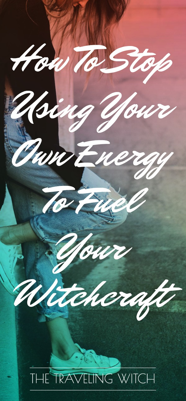 How To Stop Using Your Own Energy To Fuel Your Witchcraft // The Traveling Witch