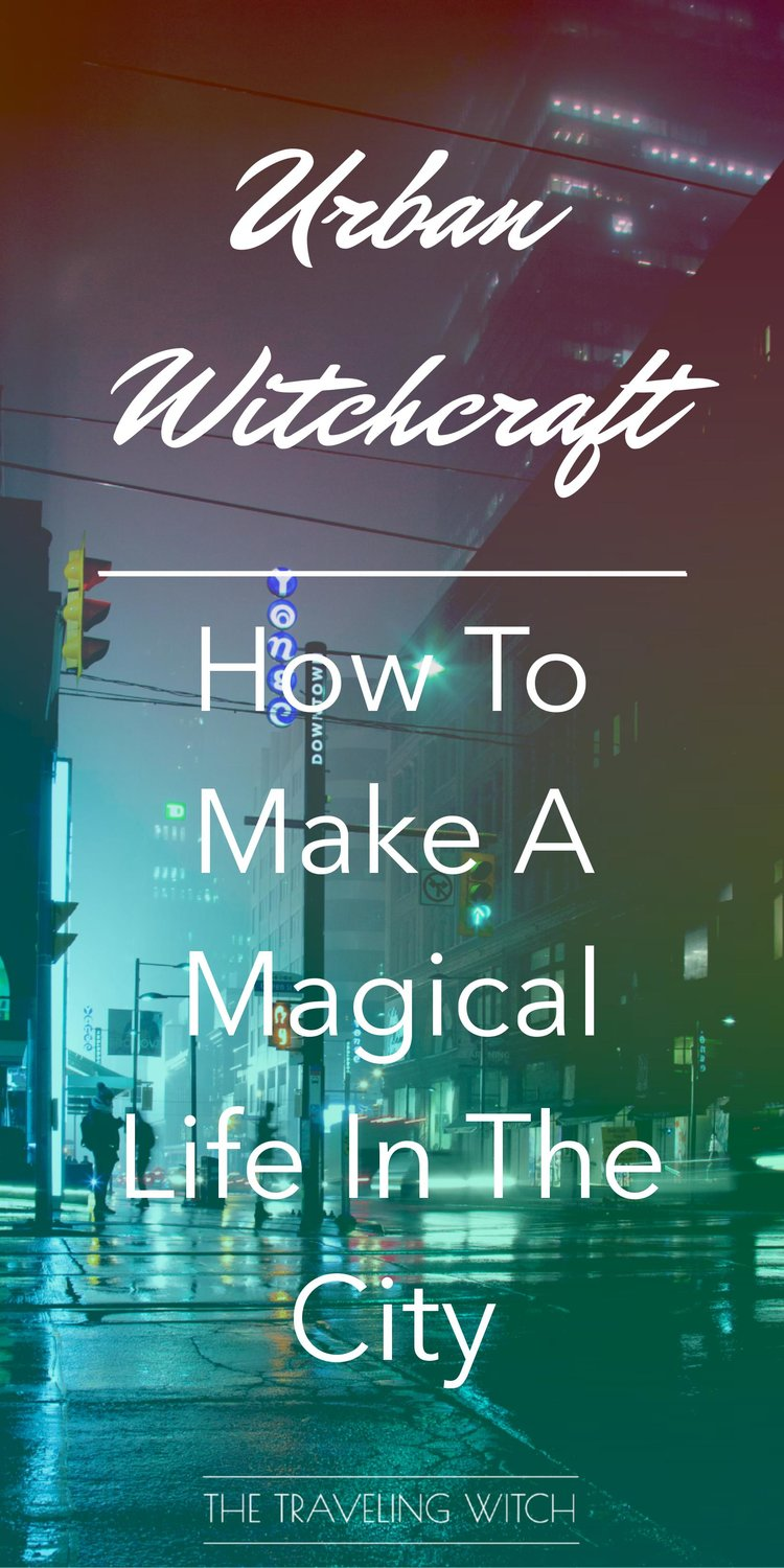 Urban Witchcraft: How To Make A Magical Life In The City // Magic // The Traveling Witch