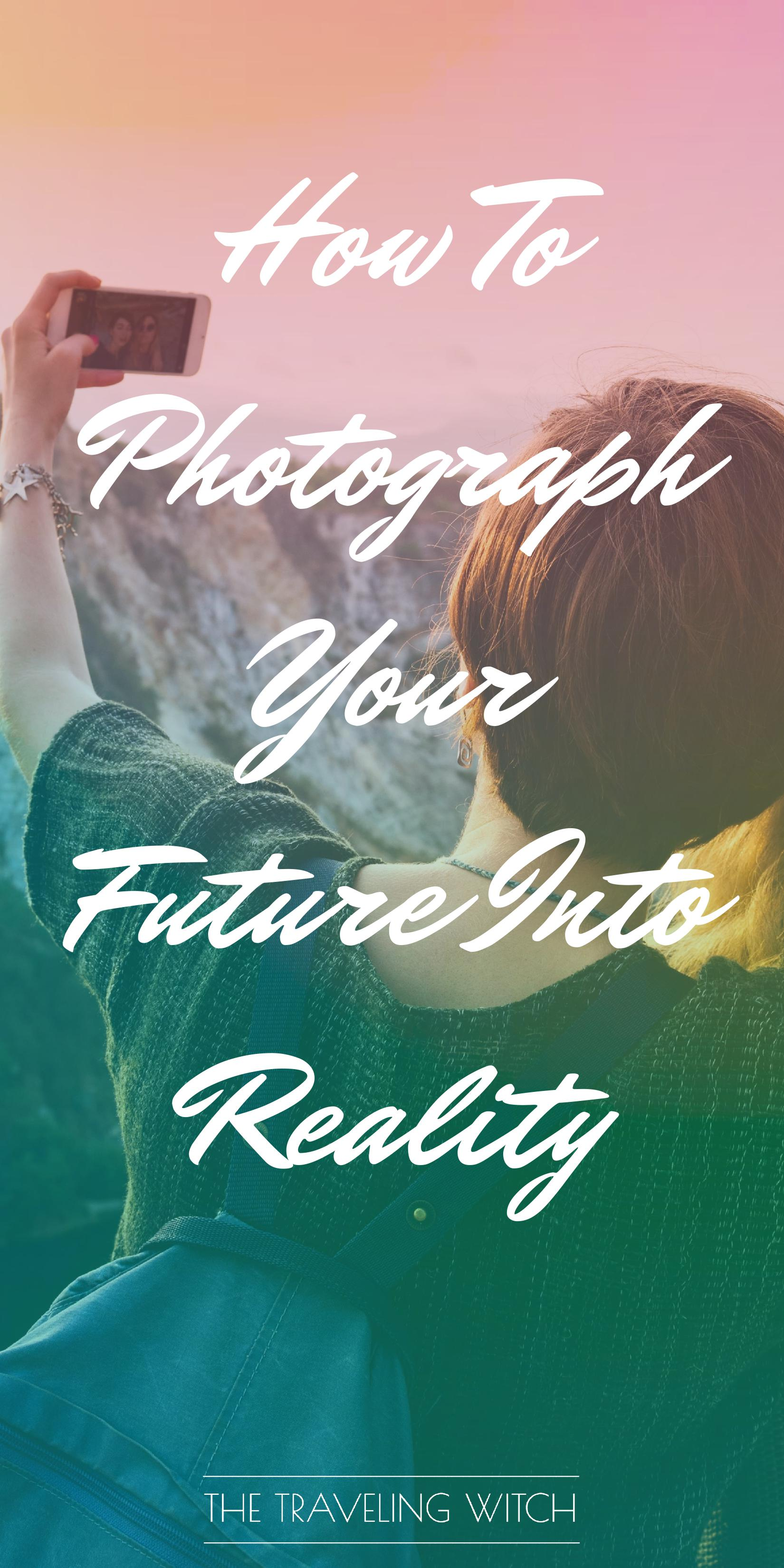 How To Photograph Your Future Into Reality // Witchcraft // Magic // The Traveling Witch
