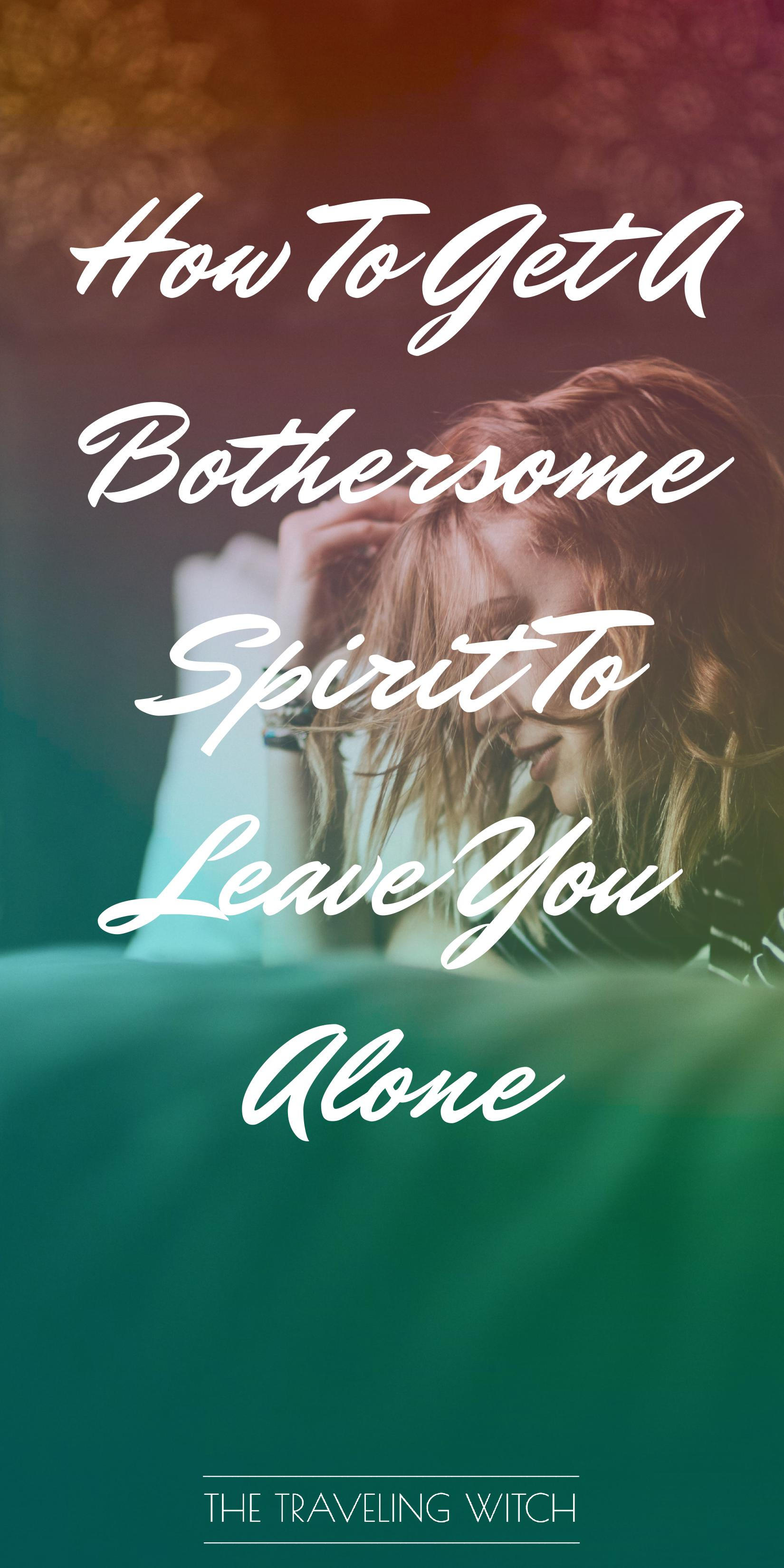 How To Get A Bothersome Spirit To Leave You Alone // Witchcraft // Magic // The Traveling Witch