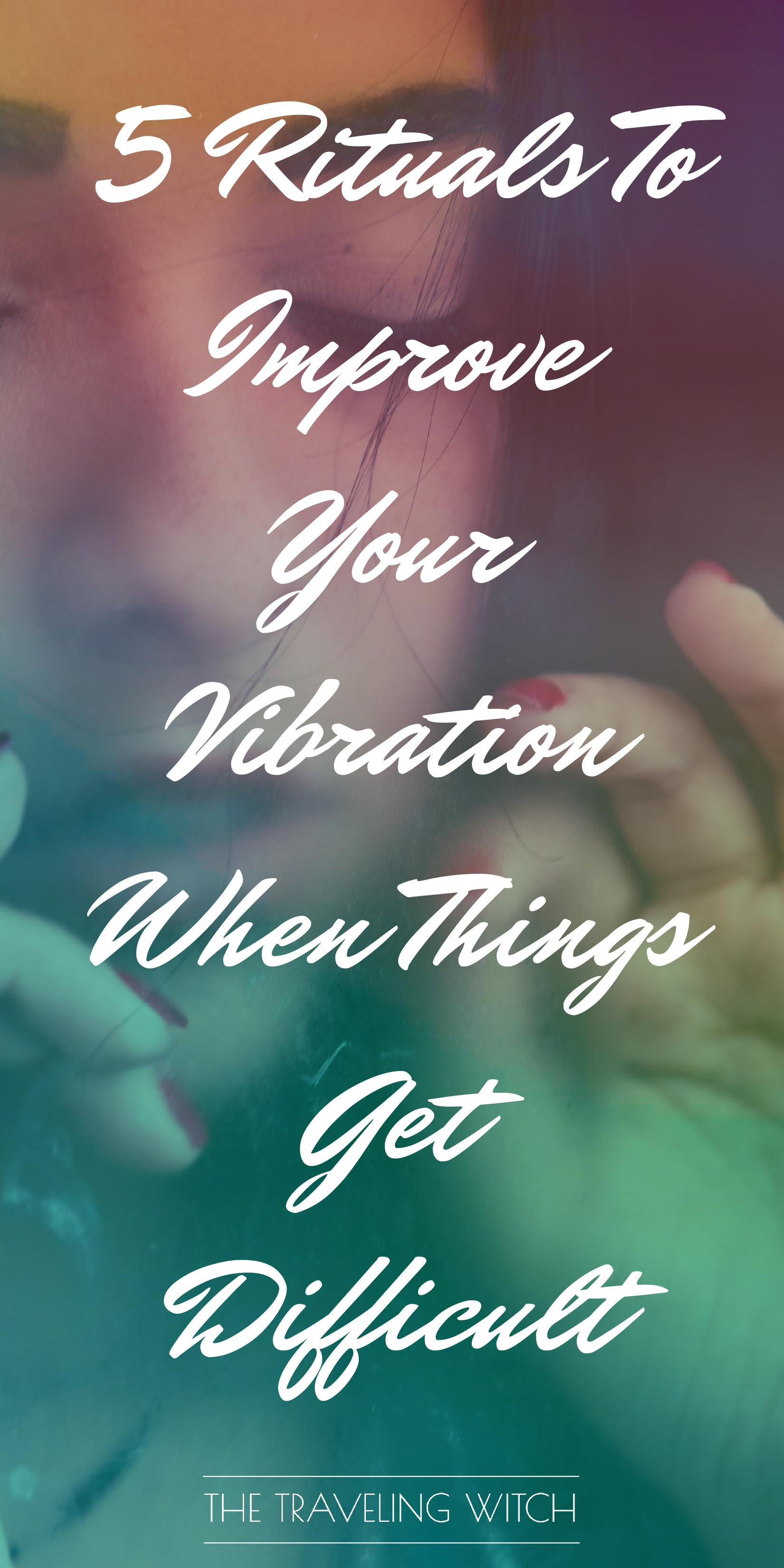 5 Rituals To Improve Your Vibration When Things Get Difficult // Witchcraft // Magic // The Traveling Witch