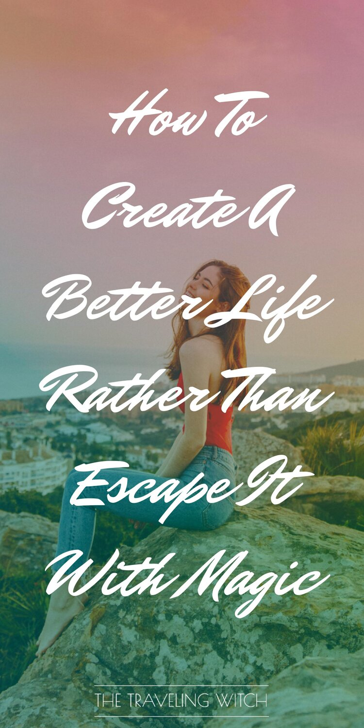How To Create A Better Life Rather Than Escape It With Magic by The Traveling Witch #Witchcraft