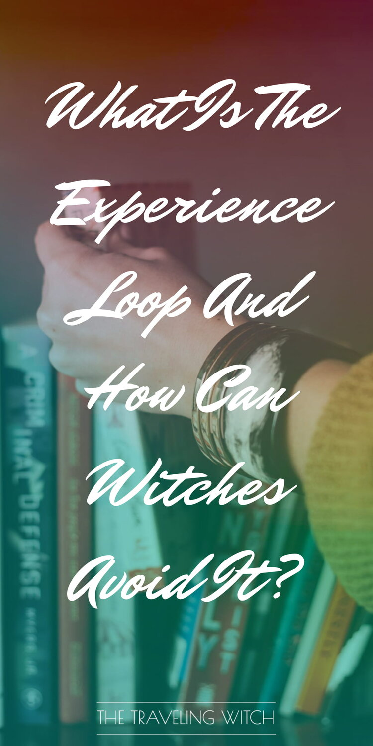 What Is The Experience Loop And How Can Witches Avoid It? by The Traveling Witch #Witchcraft #Magic